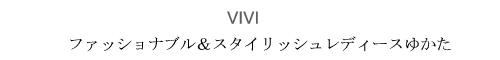 「VIVI」ファッショナブル&スタイリッシュレディースゆかた